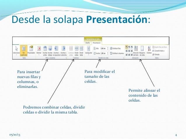 Desde la solapa Presentación: Para insertar nuevas filas y columnas, o eliminarlas. Podremos combinar celdas, dividir celd...