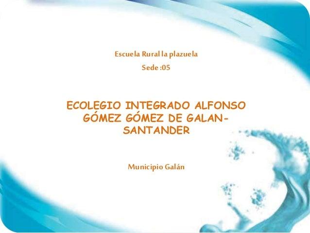 Escuela Ruralla plazuela Sede :05 ECOLEGIO INTEGRADO ALFONSO GÓMEZ GÓMEZ DE GALAN- SANTANDER Municipio Galán
