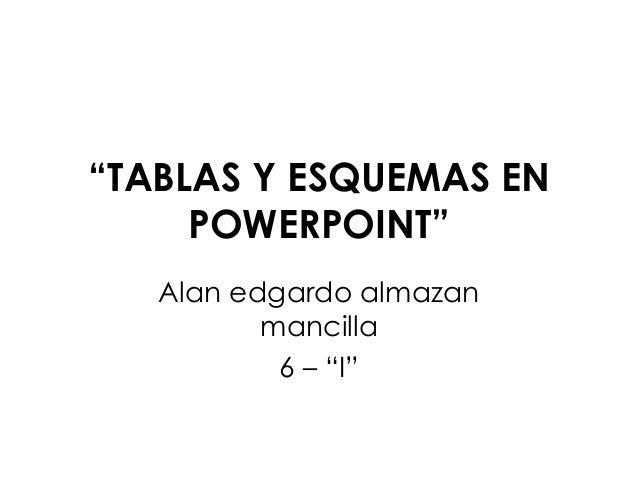 """""""TABLAS Y ESQUEMAS EN POWERPOINT"""" Alan edgardo almazan mancilla 6 – """"I"""""""
