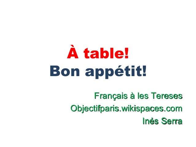 À table!Bon appétit!       Français à les Tereses  Objectifparis.wikispaces.com                     Inés Serra