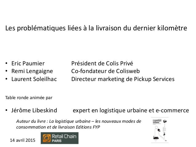 14 avril 2015 Les problématiques liées à la livraison du dernier kilomètre • Eric Paumier Président de Colis Privé • Remi ...