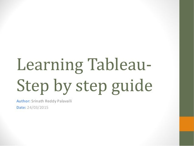 Learning Tableau- Step by step guide Author: Srinath Reddy Palavalli Date: 24/03/2015