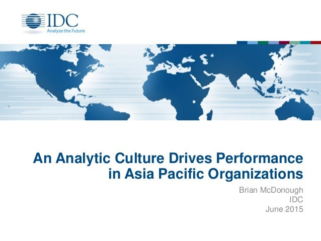 An Analytic Culture Drives Performance in Asia Pacific Organizations Brian McDonough IDC June 2015