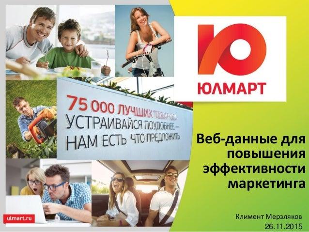 Веб-данные для повышения эффективности маркетинга Климент Мерзляков 26.11.2015