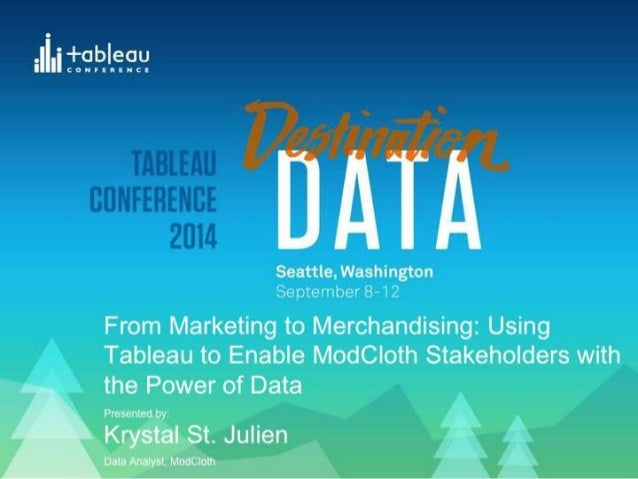 From Marketing to Merchandising: Using  Tableau to Enable ModCloth Stakeholders  with the Power of Data  Presented by:  Kr...