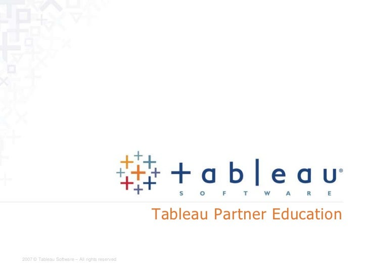 Tableau Partner Education2007 © Tableau Software – All rights reserved
