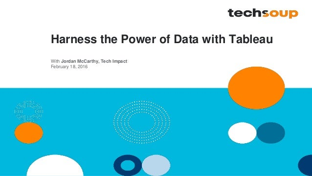 Harness the Power of Data with Tableau With Jordan McCarthy, Tech Impact February 18, 2016
