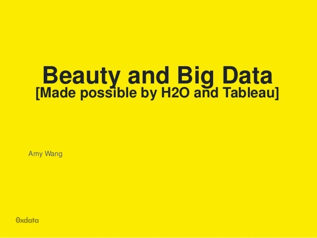 Beauty and Big Data [Made possible by H2O and Tableau] Amy Wang