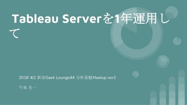 Tableau Serverを1年運用し て 2018 4/2 新宿Geek Lounge#4 分析基盤Meetup ver2 今泉 光一