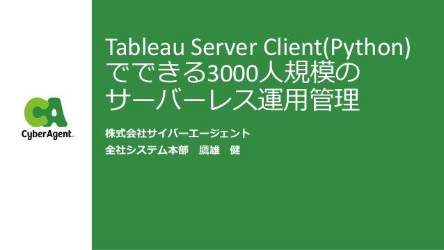 Tableau Server Client(Python) でできる3000人規模の サーバーレス運用管理 株式会社サイバーエージェント 全社システム本部 鷹雄 健
