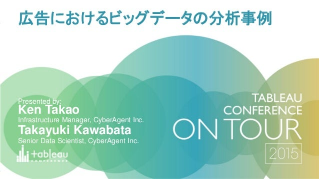 Ken Takao Infrastructure Manager, CyberAgent Inc. Presented by: 広告におけるビッグデータの分析事例 Takayuki Kawabata Senior Data Scientist,...