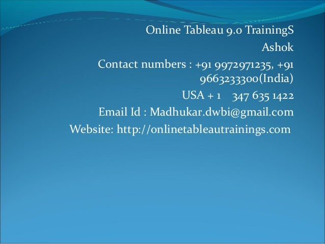 Online Tableau 9.0 TrainingS Ashok Contact numbers : +91 9972971235, +91 9663233300(India) USA + 1 347 635 1422 Email Id :...