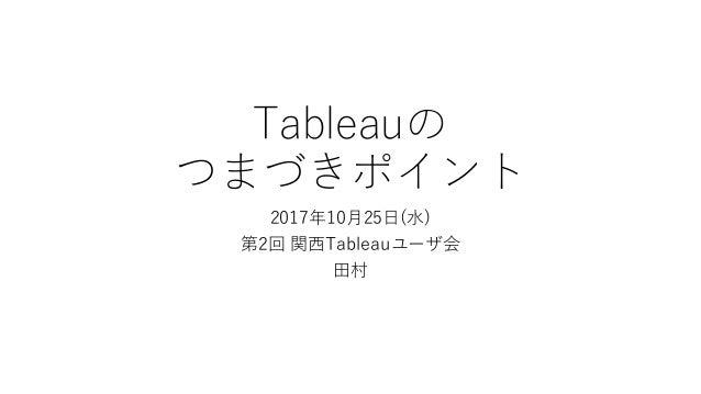 Tableauの つまづきポイント 2017年10月25日(水) 第2回 関西Tableauユーザ会 田村