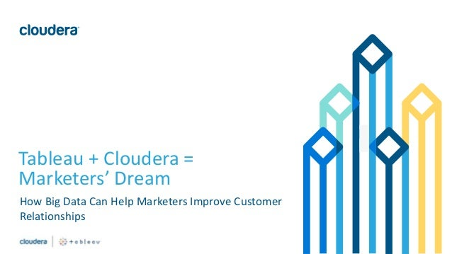 1© Cloudera, Inc. All rights reserved. Tableau + Cloudera = Marketers' Dream How Big Data Can Help Marketers Improve Custo...