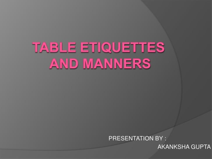 TABLE ETIQUETTES AND MANNERS<br />PRESENTATION BY :<br />                                                          AKANKSH...