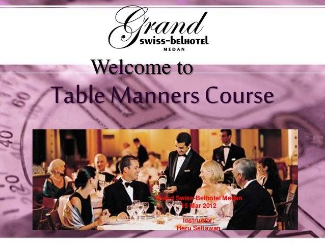 Table Manners Course Welcome to Grand Swiss-Belhotel Medan 15 Mar 2012 Instructor: Heru Setiawan