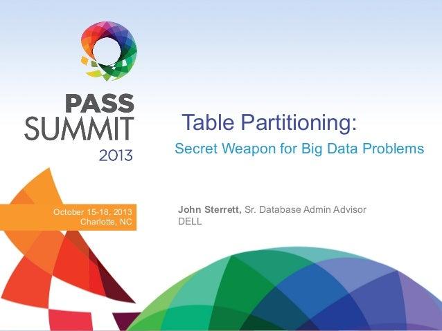Table Partitioning: Secret Weapon for Big Data Problems  October 15-18, 2013 Charlotte, NC  John Sterrett, Sr. Database Ad...