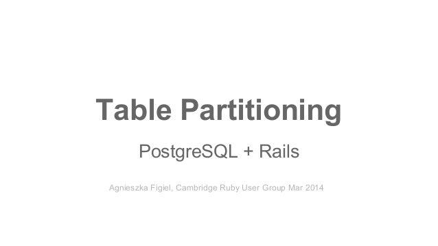 Table Partitioning PostgreSQL + Rails Agnieszka Figiel, Cambridge Ruby User Group Mar 2014