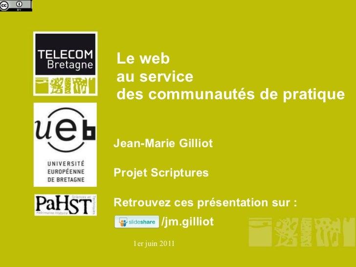 Le web  au service  des communautés de pratique Jean-Marie Gilliot  Projet Scriptures Retrouvez ces présentation sur : /jm...