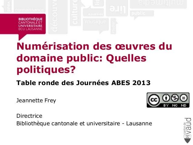 Numérisation des œuvres dudomaine public: Quellespolitiques?Table ronde des Journées ABES 2013Jeannette FreyDirectriceBibl...