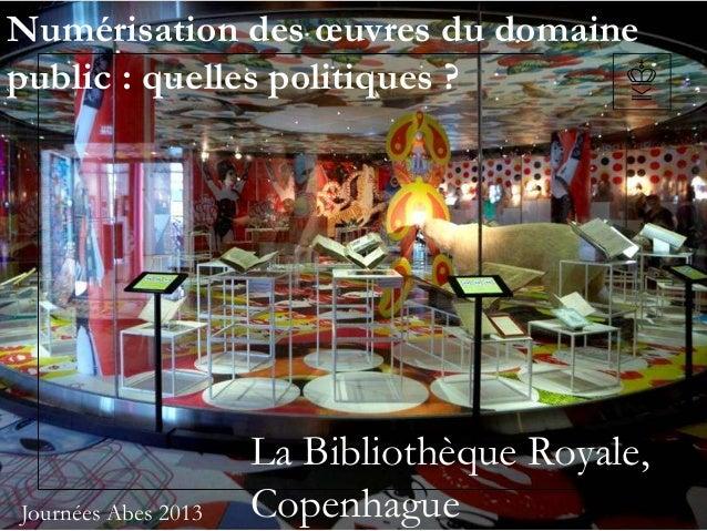 Numérisation des œuvres du domainepublic : quelles politiques ?La Bibliothèque Royale,CopenhagueJournées Abes 2013