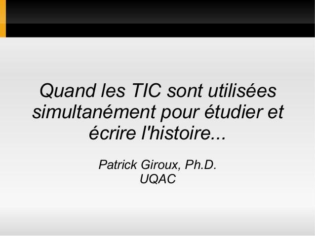 Quand les TIC sont utilisées simultanément pour étudier et écrire l'histoire... Patrick Giroux, Ph.D. UQAC