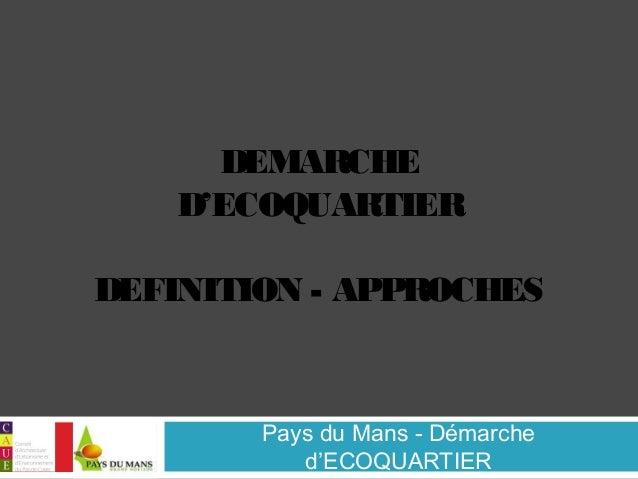 DEMARCHE  D'ECOQUARTIER  DEFINITION - APPROCHES  Pays du Mans - Démarche  d'ECOQUARTIER