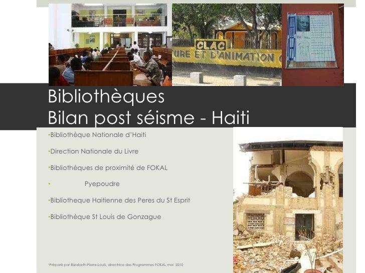 Bibliothèques Bilan post séisme - Haiti <ul><li>Bibliothèque Nationale d'Haiti </li></ul><ul><li>Direction Nationale du Li...