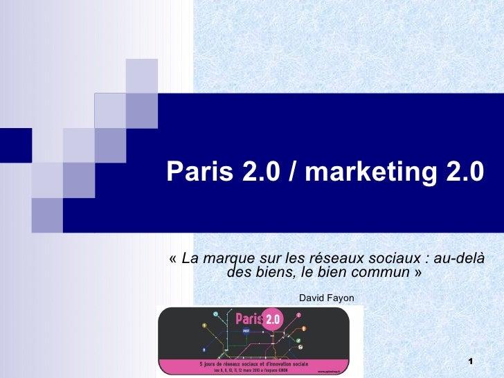 Paris 2.0 / marketing 2.0 « La marque sur les réseaux sociaux : au-delà des biens, le bien commun »  David Fayon