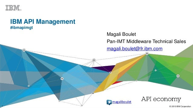 1 © 2015 IBM Corporation1 © 2015 IBM Corporation IBM API Management #ibmapimgt Magali Boulet Pan-IMT Middleware Technical ...