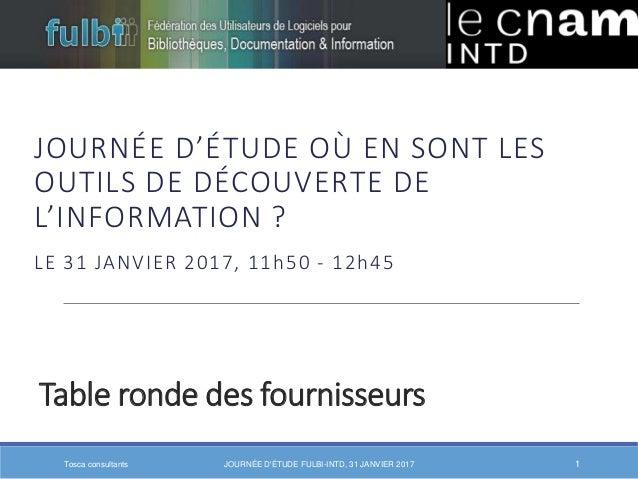 Table ronde des fournisseurs JOURNÉE D'ÉTUDE OÙ EN SONT LES OUTILS DE DÉCOUVERTE DE L'INFORMATION ? LE 31 JANVIER 2017, 11...