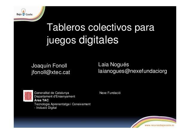 Tableros colectivos para juegos digitales Joaquín Fonoll jfonoll@xtec.cat Generalitat de Catalunya Departament d'Ensenyame...