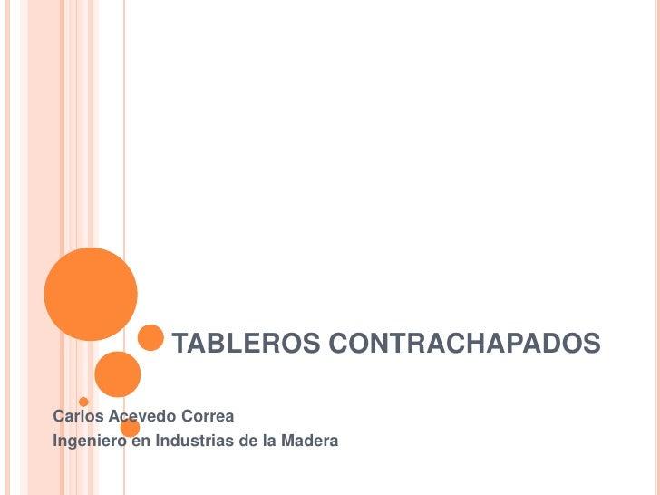 TABLEROS CONTRACHAPADOS<br />Carlos Acevedo Correa<br />Ingeniero en Industrias de la Madera<br />