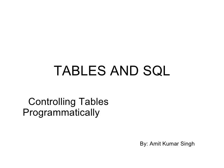 TABLES AND SQL Controlling Tables Programmatically By: Amit Kumar Singh