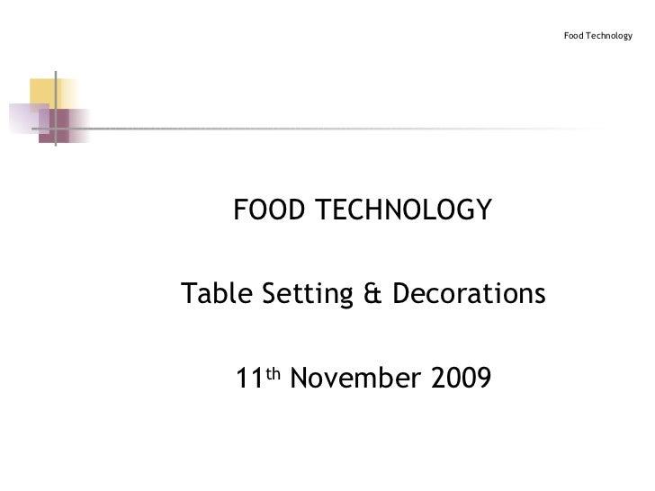 <ul><li>FOOD TECHNOLOGY </li></ul><ul><li>Table Setting & Decorations </li></ul><ul><li>11 th  November 2009 </li></ul>