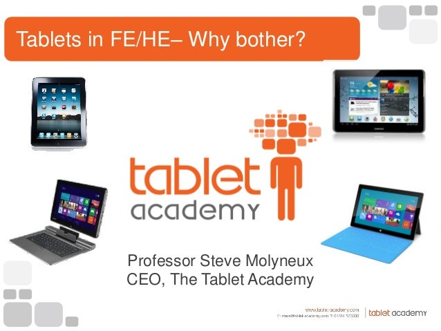 Professor Steve Molyneux CEO, The Tablet Academy Tablets in FE/HE– Why bother?