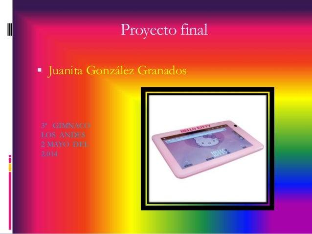 Proyecto final   Juanita González Granados  3ª GIMNACO  LOS ANDES  2 MAYO DEL  2.014