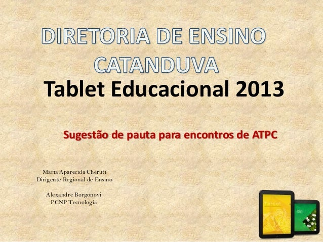 Tablet Educacional 2013 Sugestão de pauta para encontros de ATPC Maria Aparecida Cheruti Dirigente Regional de Ensino Alex...