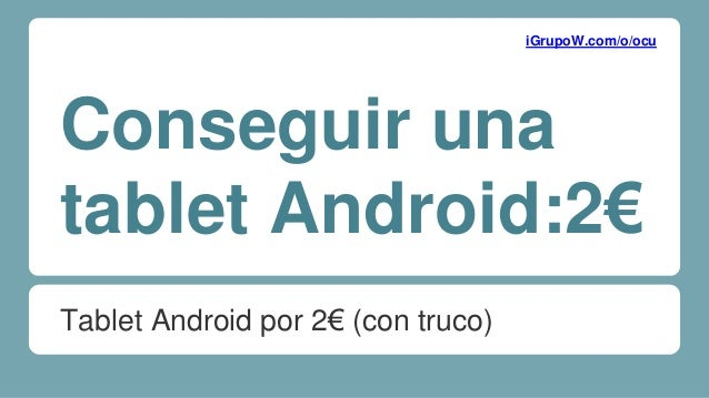 Conseguir una tablet Android:2€ Tablet Android por 2€ (con truco) iGrupoW.com/o/ocu
