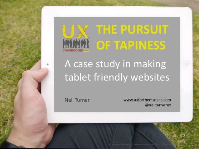 THE PURSUIT  OF TAPINESS  A case study in making  tablet friendly websites  Neil Turner www.uxforthemasses.com  @neilturne...