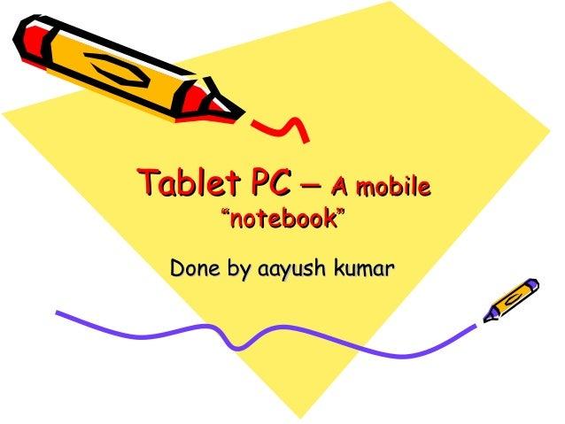 """Tablet PCTablet PC –– A mobileA mobile """"""""notebooknotebook"""""""" Done by aayush kumarDone by aayush kumar"""