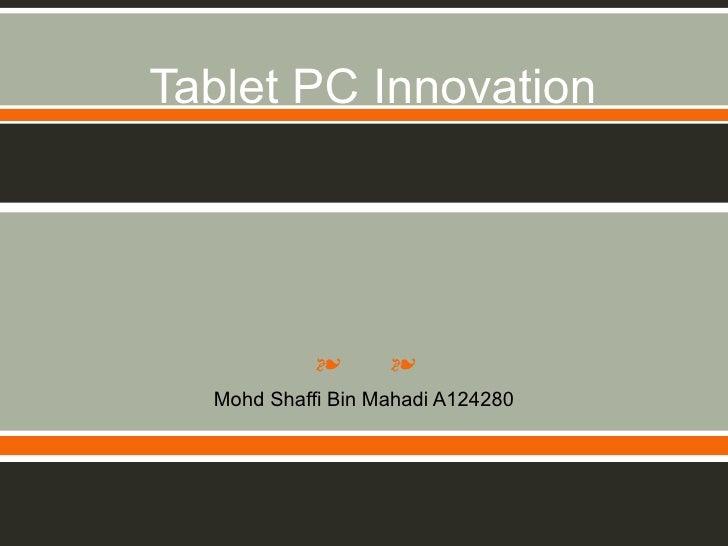 Tablet PC Innovation            ❧      ❧  Mohd Shaffi Bin Mahadi A124280