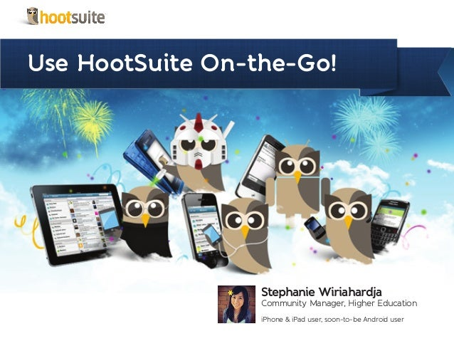 Use HootSuite On-the-Go!Stephanie WiriahardjaCommunity Manager, Higher EducationiPhone & iPad user, soon-to-be Android user