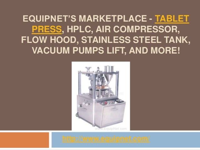 EQUIPNET'S MARKETPLACE - TABLET  PRESS, HPLC, AIR COMPRESSOR,FLOW HOOD, STAINLESS STEEL TANK,  VACUUM PUMPS LIFT, AND MORE...