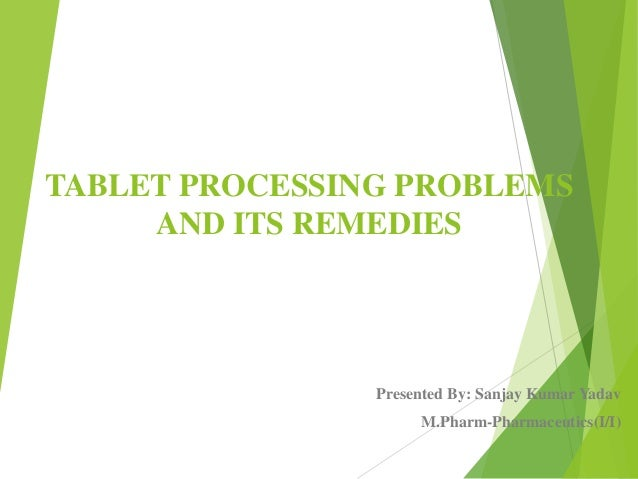 TABLET PROCESSING PROBLEMS AND ITS REMEDIES Presented By: Sanjay Kumar Yadav M.Pharm-Pharmaceutics(I/I)