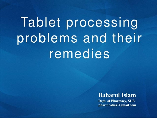 Tablet processing problems and their remedies Baharul Islam Dept. of Pharmacy, SUB pharmbahar@gmail.com