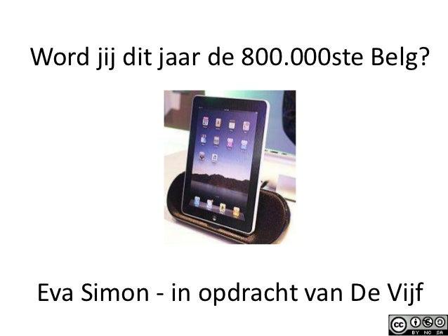Word jij dit jaar de 800.000ste Belg?Eva Simon - in opdracht van De Vijf                                   1