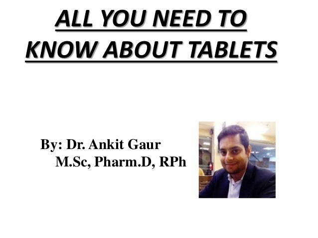 ALL YOU NEED TO KNOW ABOUT TABLETS By: Dr. Ankit Gaur M.Sc, Pharm.D, RPh