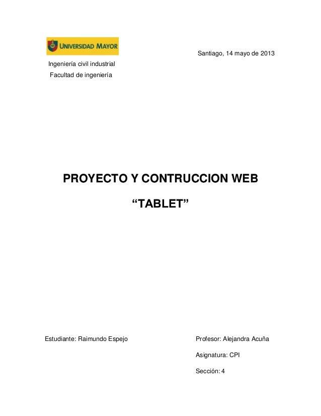"""Santiago, 14 mayo de 2013Ingeniería civil industrialFacultad de ingenieríaPROYECTO Y CONTRUCCION WEB""""TABLET""""Estudiante: Ra..."""