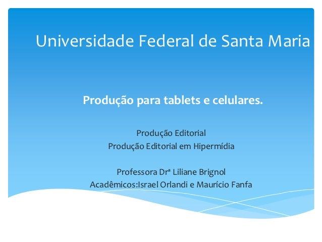 Universidade Federal de Santa Maria      Produção para tablets e celulares.                 Produção Editorial           P...